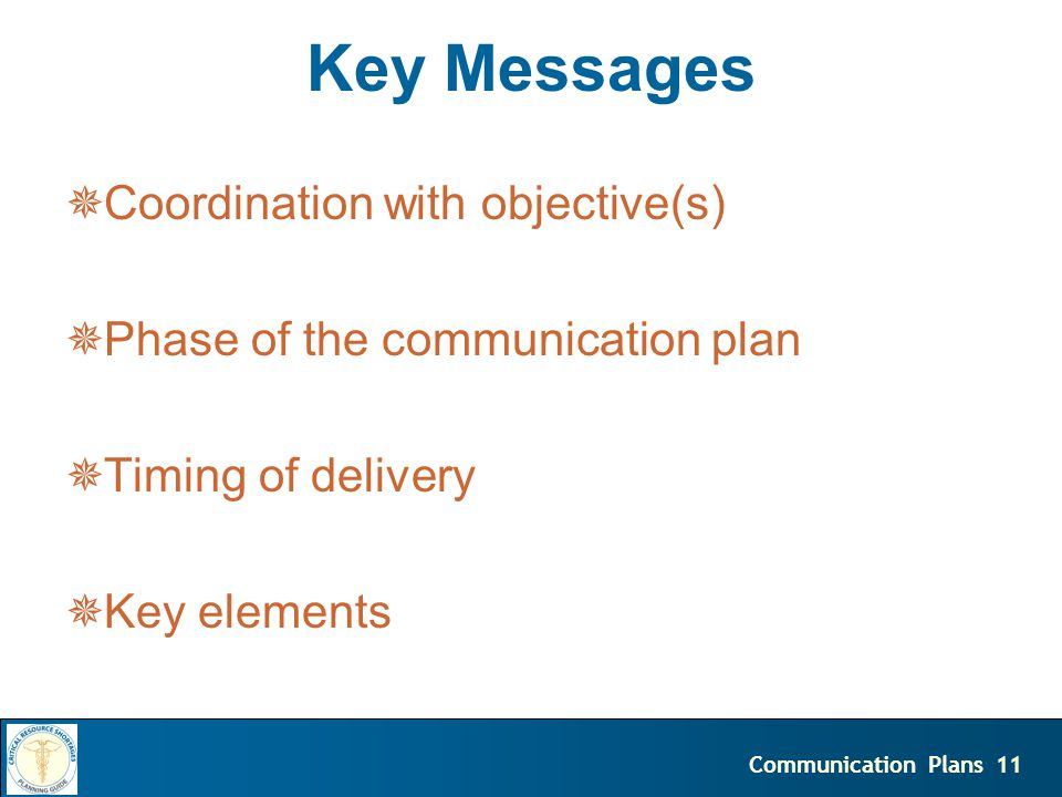 11Communication Plans Key Messages  Coordination with objective(s)  Phase of the communication plan  Timing of delivery  Key elements
