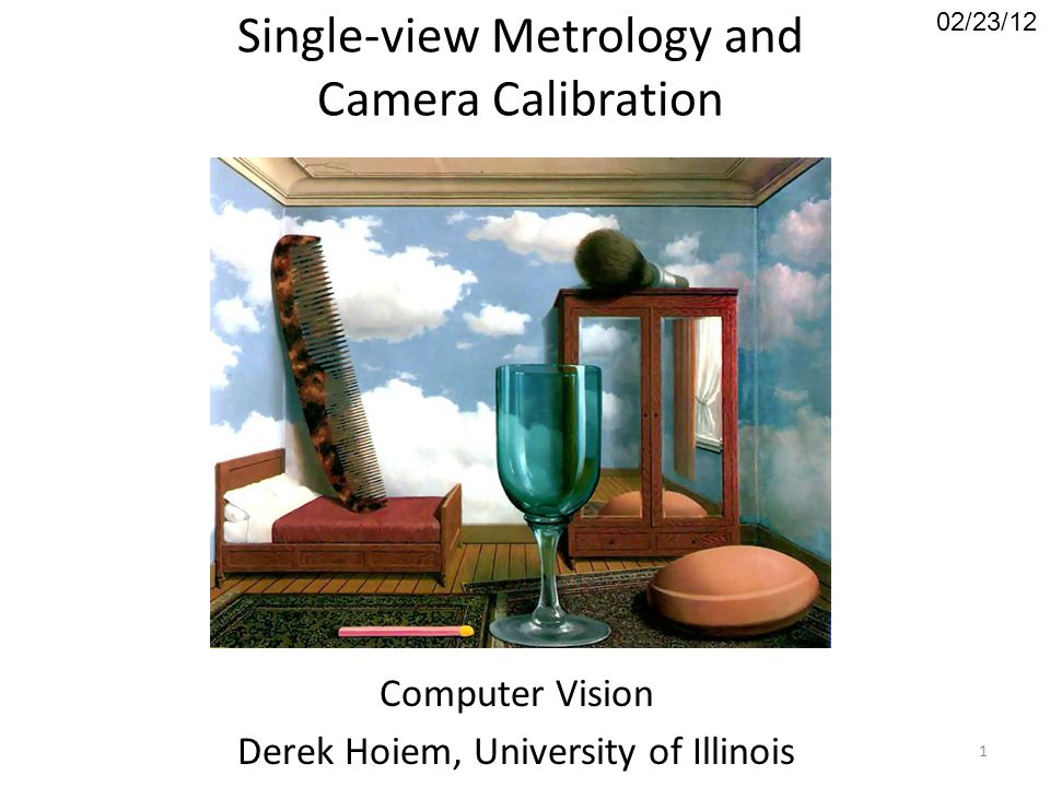 Single-view Metrology and Camera Calibration Computer Vision Derek Hoiem, University of Illinois 02/23/12 1