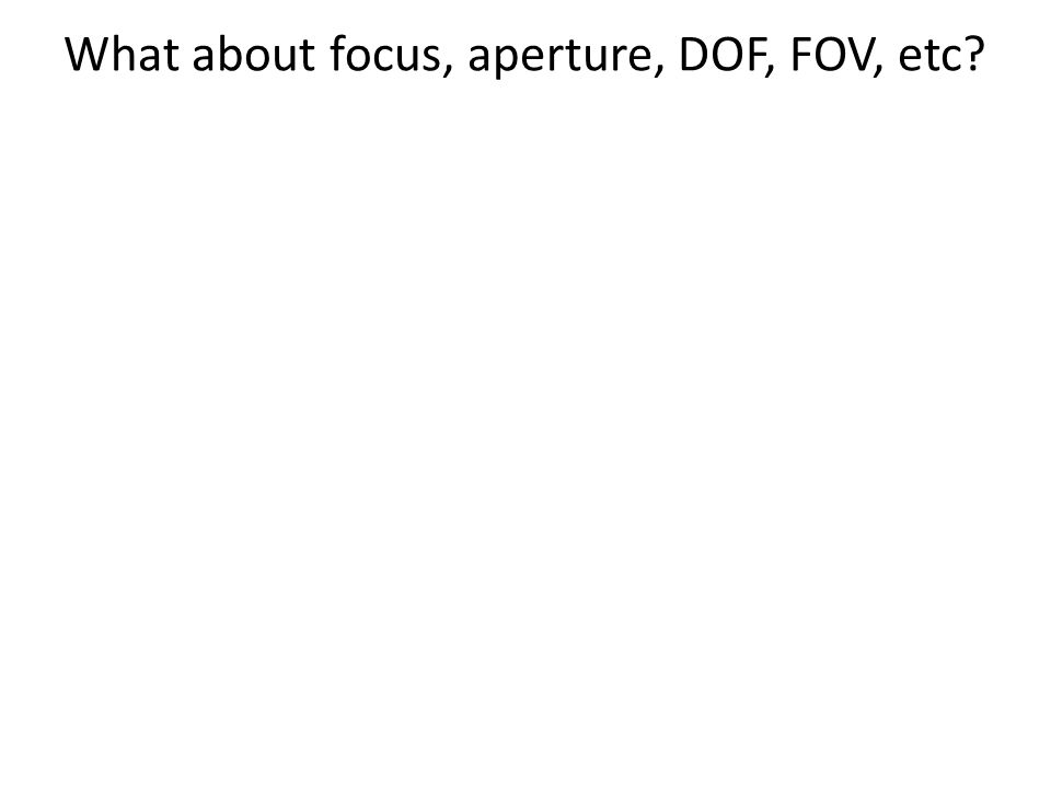 What about focus, aperture, DOF, FOV, etc?