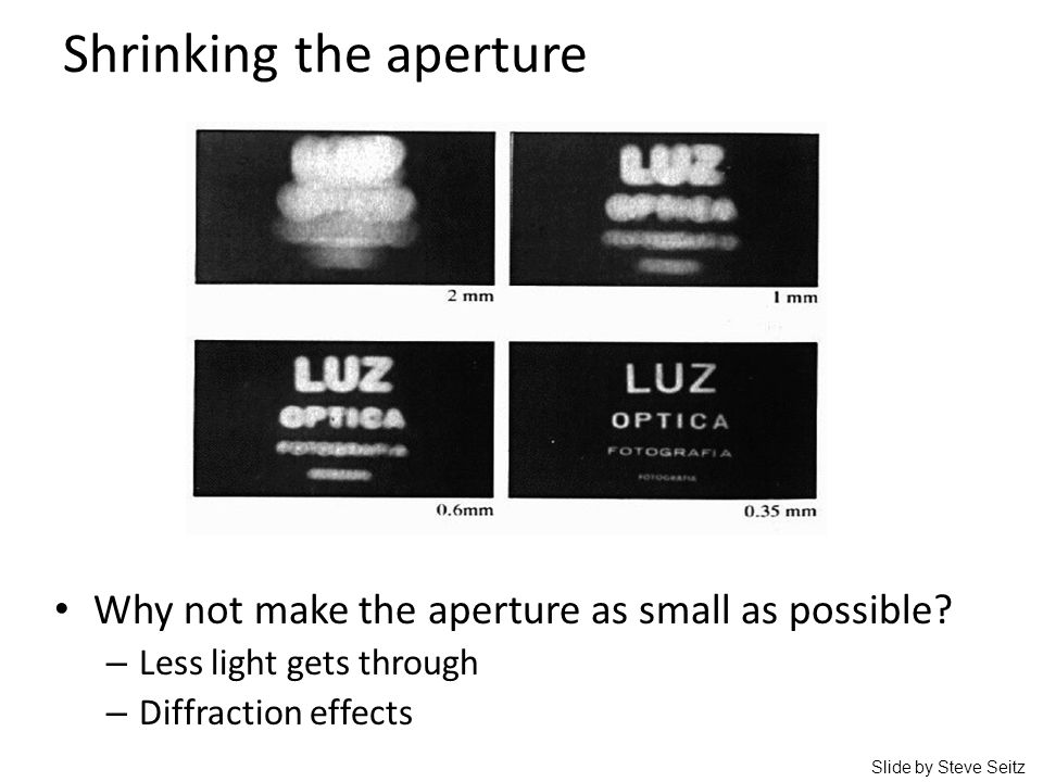 Shrinking the aperture Why not make the aperture as small as possible? – Less light gets through – Diffraction effects Slide by Steve Seitz
