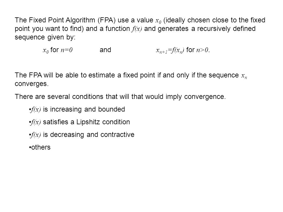 The Fixed Point Algorithm (FPA) use a value x 0 (ideally chosen close to the fixed point you want to find) and a function f(x) and generates a recursi