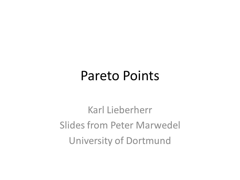 Pareto Points Karl Lieberherr Slides from Peter Marwedel University of Dortmund