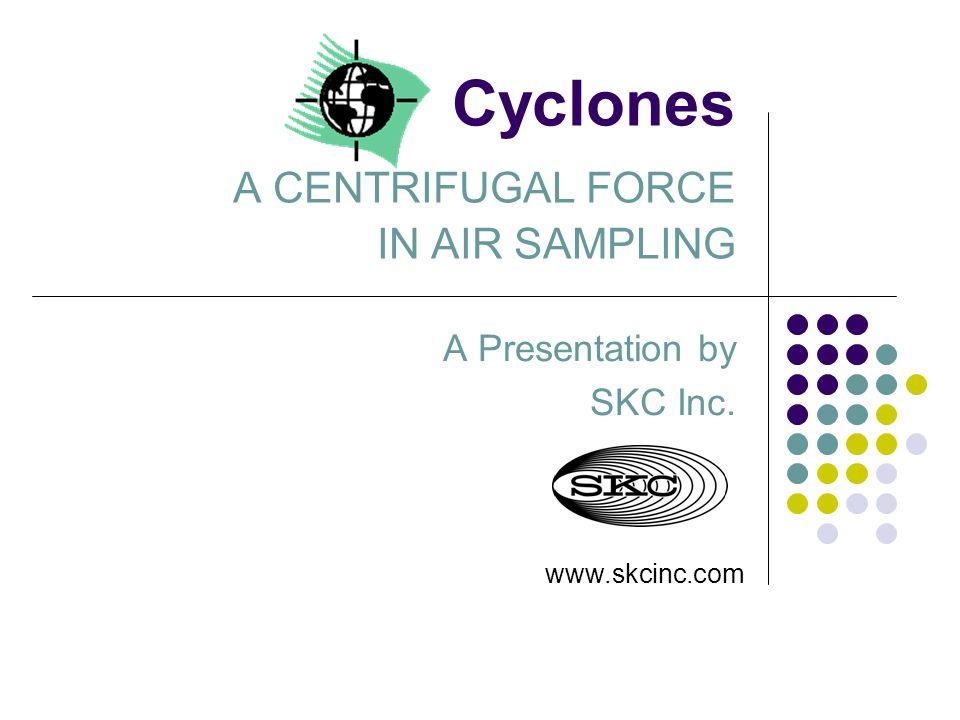 Cyclones A CENTRIFUGAL FORCE IN AIR SAMPLING A Presentation by SKC Inc. www.skcinc.com