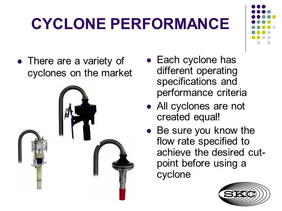 CYCLONE PERFORMANCE There are a variety of cyclones on the market Each cyclone has different operating specifications and performance criteria All cyclones are not created equal.