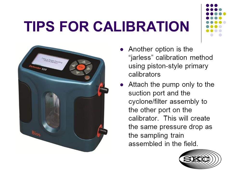 TIPS FOR CALIBRATION Another option is the jarless calibration method using piston-style primary calibrators Attach the pump only to the suction port and the cyclone/filter assembly to the other port on the calibrator.