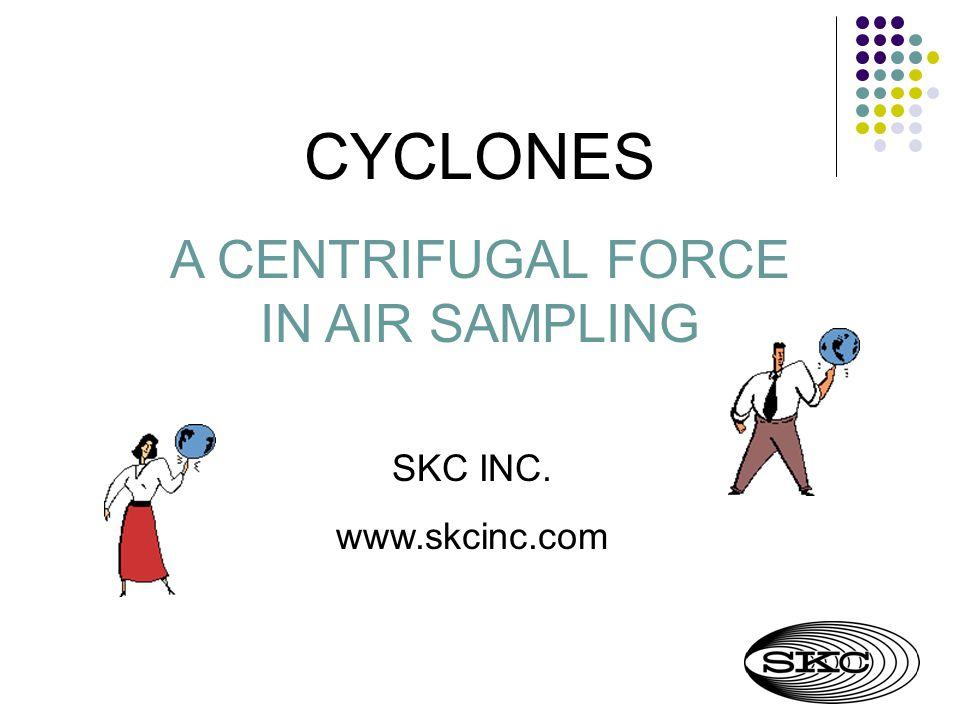 CYCLONES A CENTRIFUGAL FORCE IN AIR SAMPLING SKC INC. www.skcinc.com