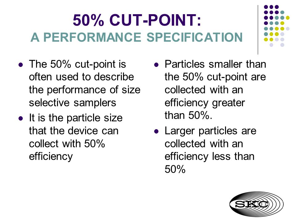 50% CUT-POINT: A PERFORMANCE SPECIFICATION The 50% cut-point is often used to describe the performance of size selective samplers It is the particle size that the device can collect with 50% efficiency Particles smaller than the 50% cut-point are collected with an efficiency greater than 50%.