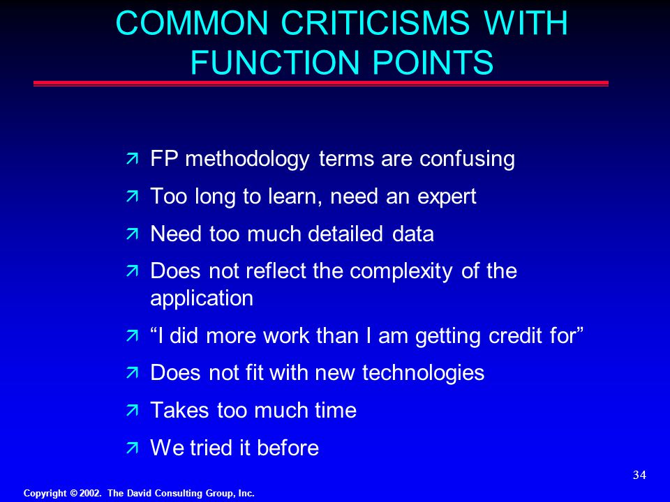 Copyright © 2002. The David Consulting Group, Inc. 34 COMMON CRITICISMS WITH FUNCTION POINTS ä FP methodology terms are confusing ä Too long to learn,