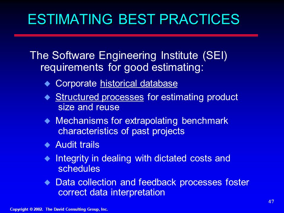 Copyright © 2002. The David Consulting Group, Inc. 47 ESTIMATING BEST PRACTICES The Software Engineering Institute (SEI) requirements for good estimat