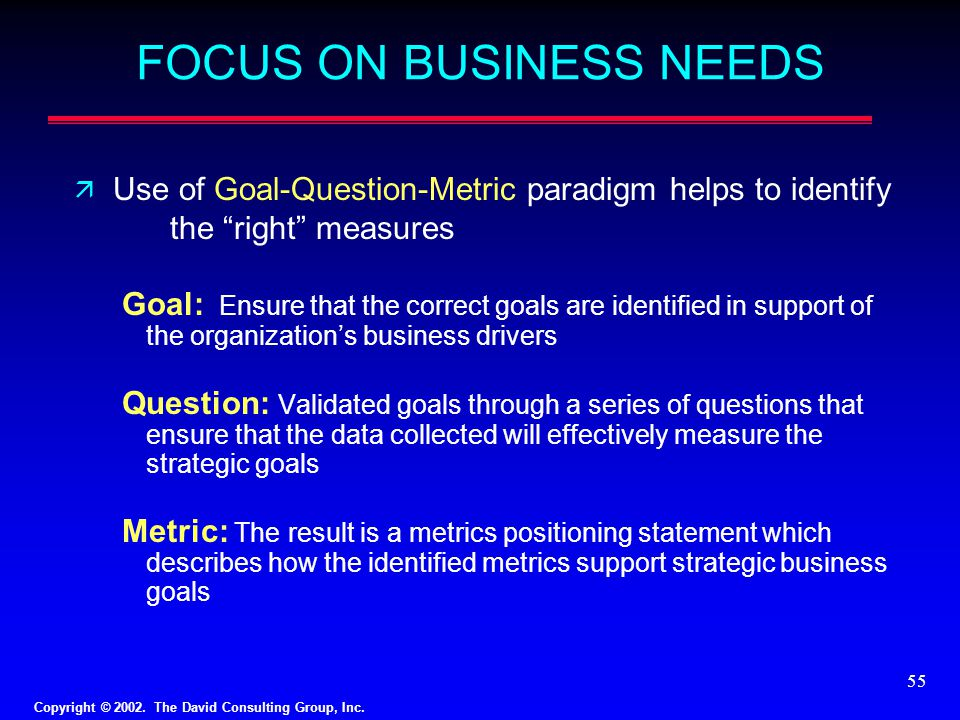 "Copyright © 2002. The David Consulting Group, Inc. 55 FOCUS ON BUSINESS NEEDS ä Use of Goal-Question-Metric paradigm helps to identify the ""right"" mea"