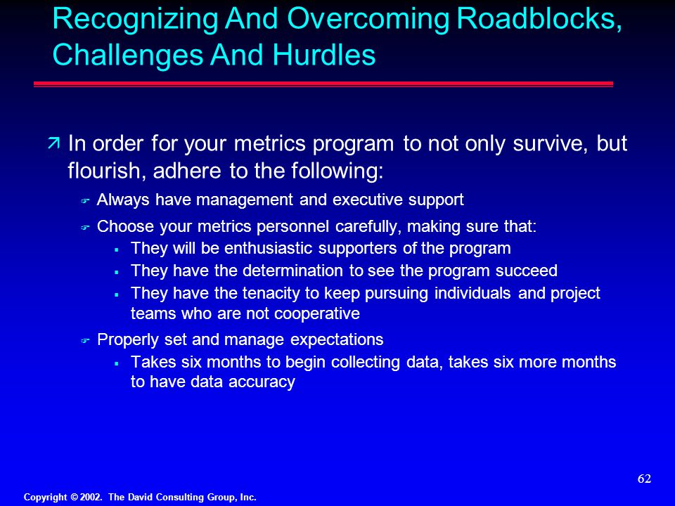 Copyright © 2002. The David Consulting Group, Inc. 62 Recognizing And Overcoming Roadblocks, Challenges And Hurdles ä In order for your metrics progra
