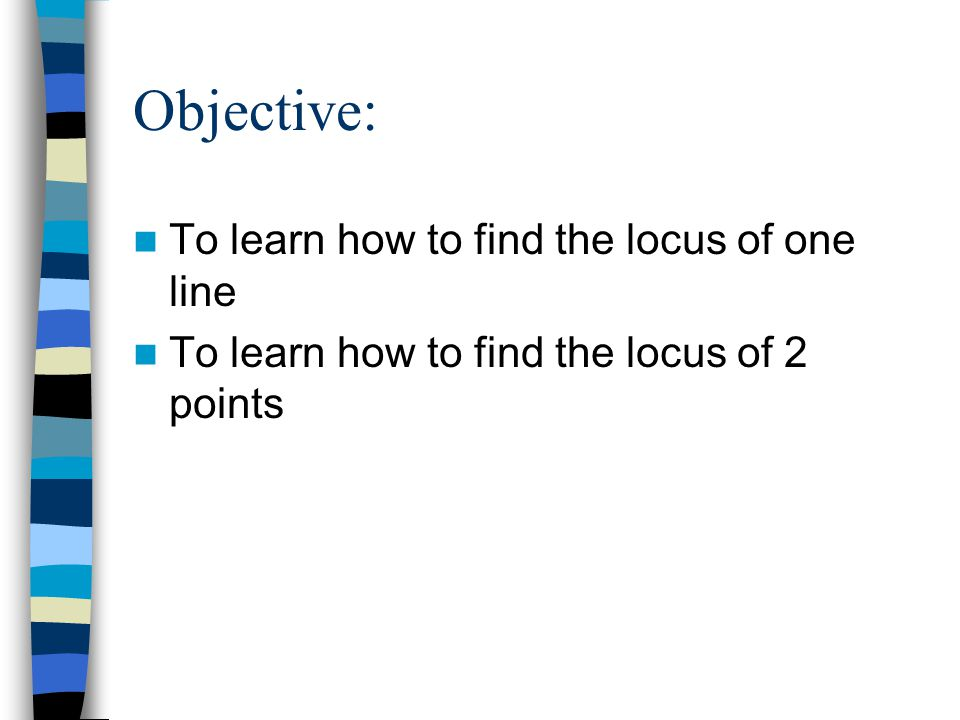 Objective: To learn how to find the locus of one line To learn how to find the locus of 2 points