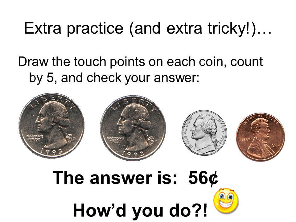 Extra Practice… Draw the touch points on each coin, count by 5, and check your answer: The answer is: 45¢ How'd you do?!