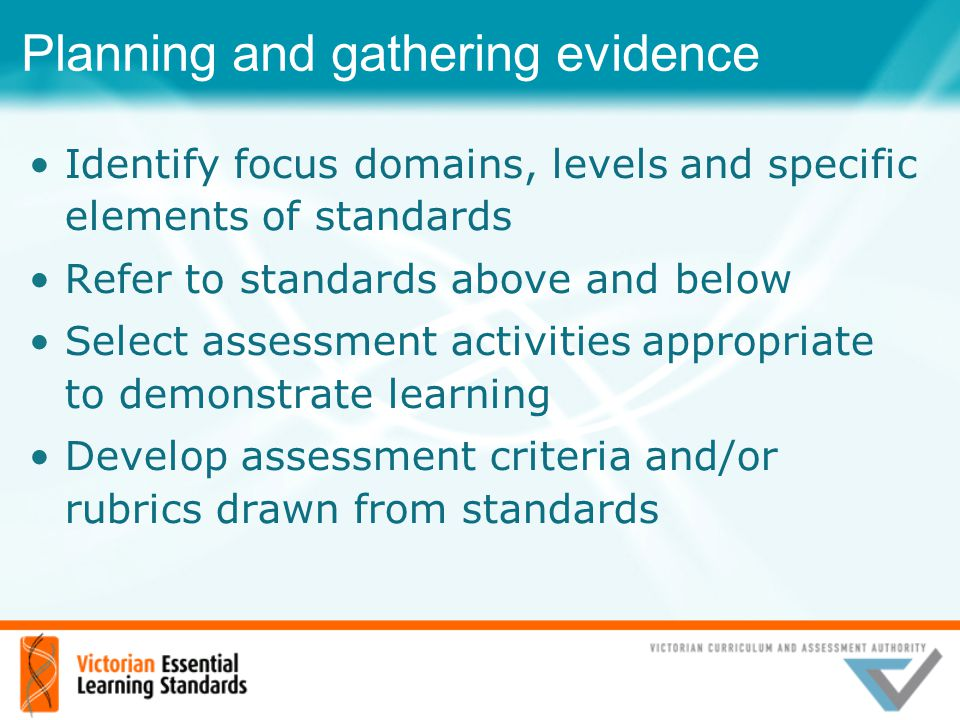 Planning and gathering evidence Identify focus domains, levels and specific elements of standards Refer to standards above and below Select assessment