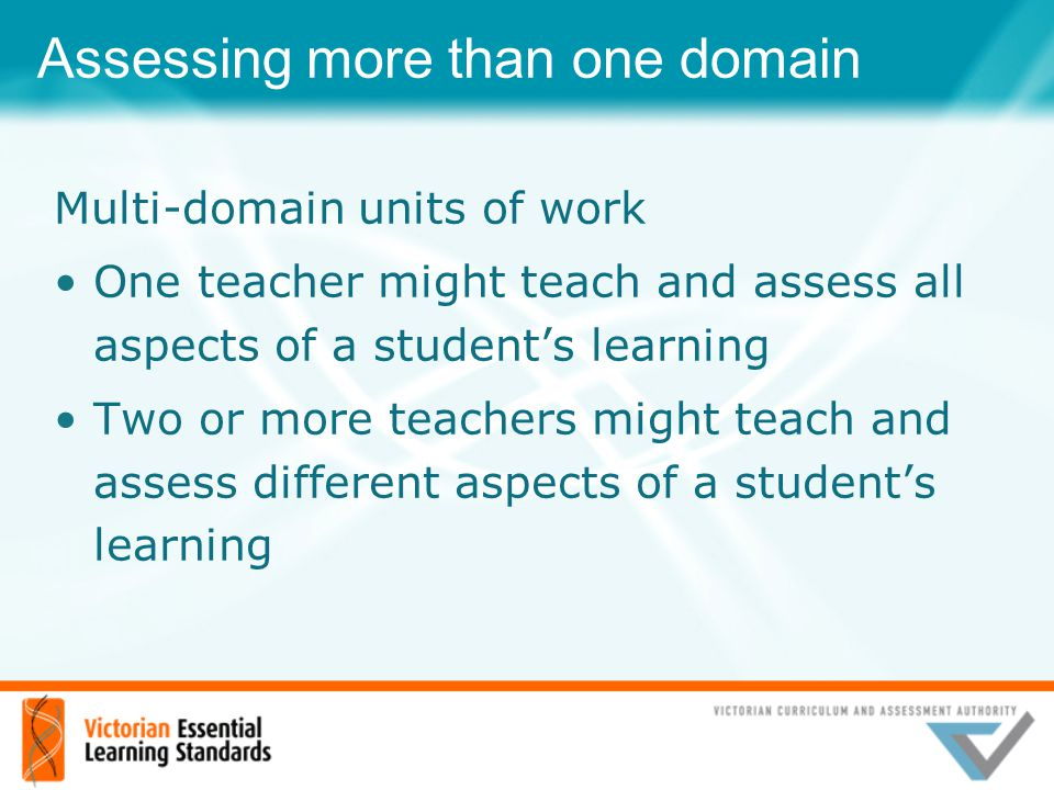Assessing more than one domain Multi-domain units of work One teacher might teach and assess all aspects of a student's learning Two or more teachers