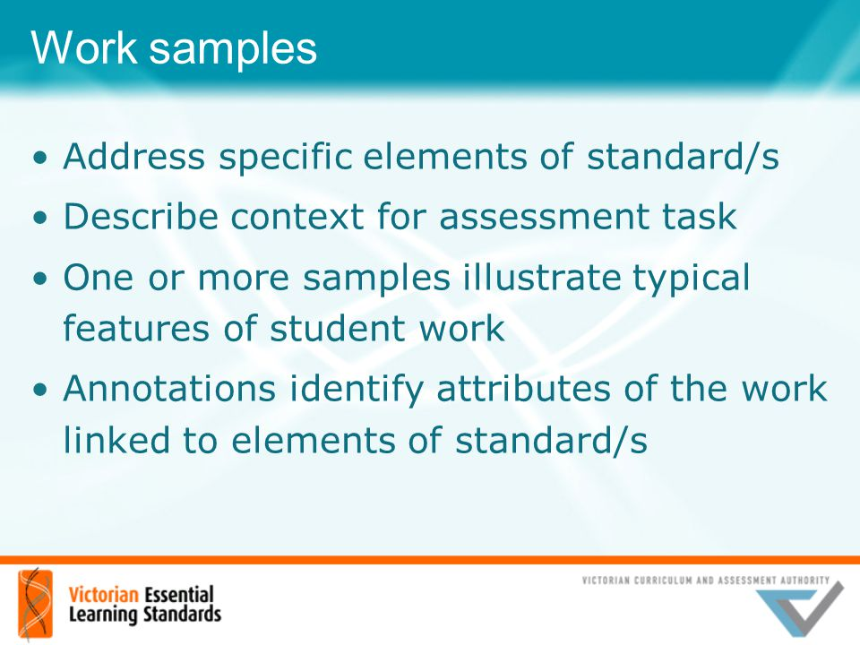 Work samples Address specific elements of standard/s Describe context for assessment task One or more samples illustrate typical features of student w