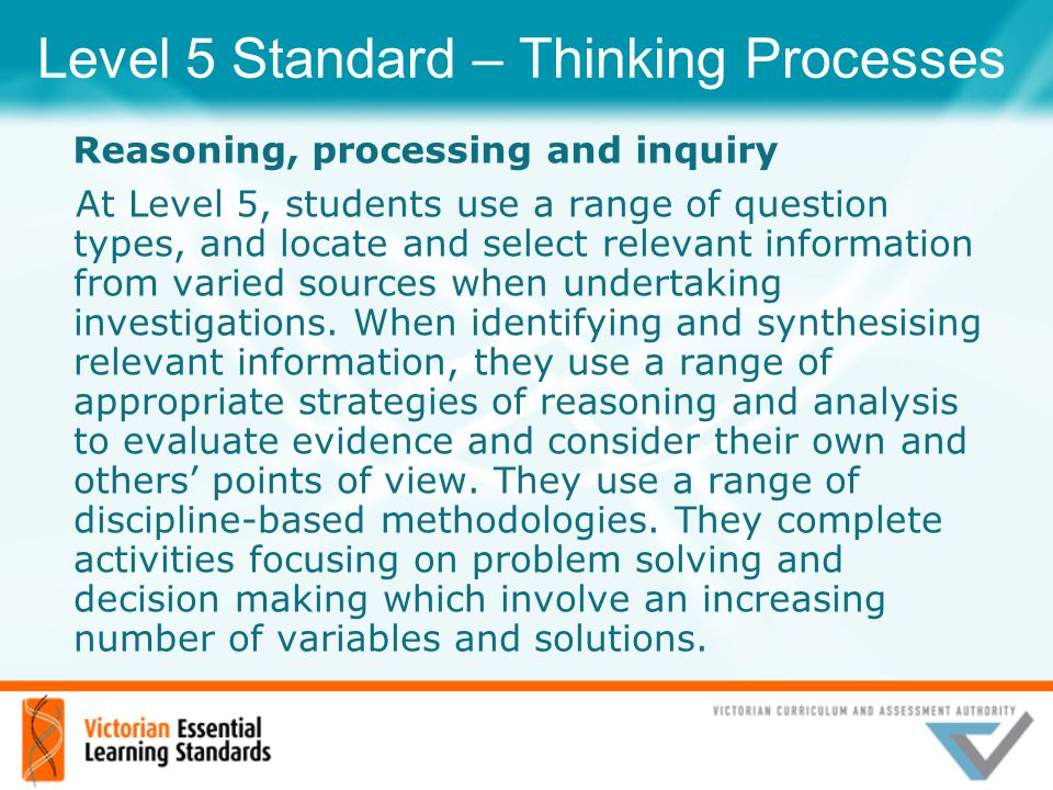 Level 5 Standard – Thinking Processes At Level 5, students use a range of question types, and locate and select relevant information from varied sourc