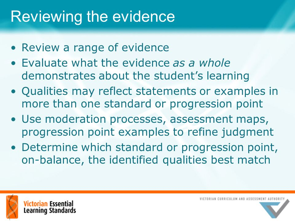 Reviewing the evidence Review a range of evidence Evaluate what the evidence as a whole demonstrates about the student's learning Qualities may reflec