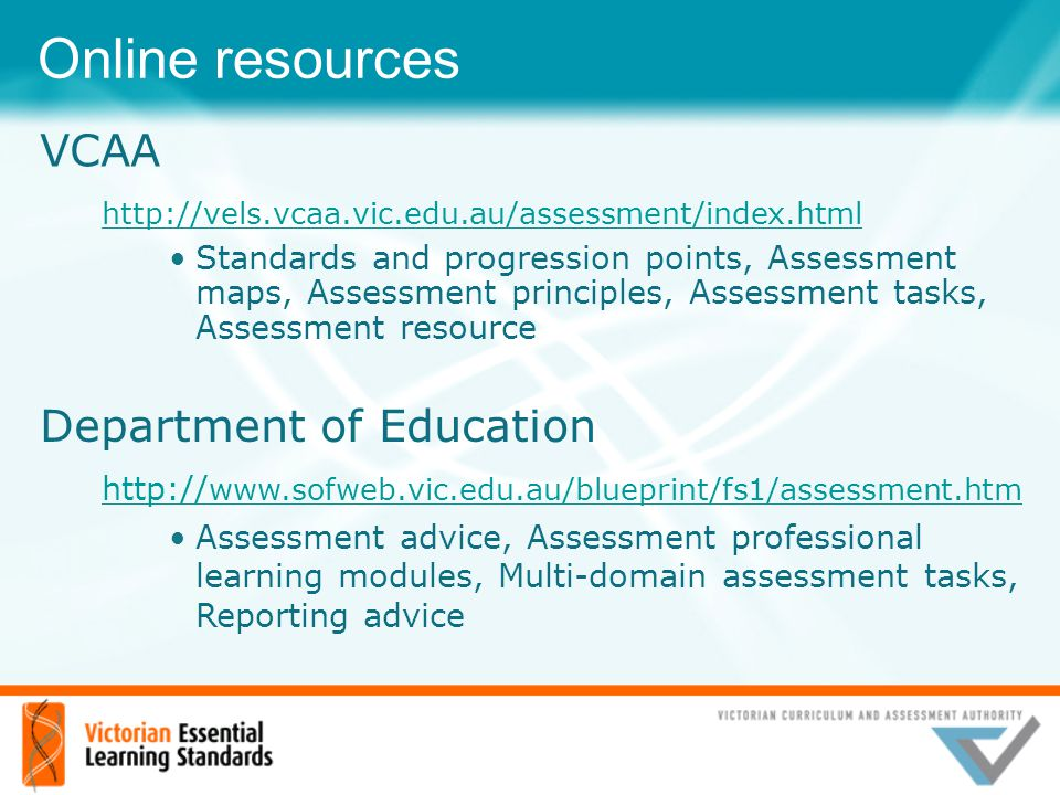 Online resources Department of Education http:// www.sofweb.vic.edu.au/blueprint/fs1/assessment.htm Assessment advice, Assessment professional learnin