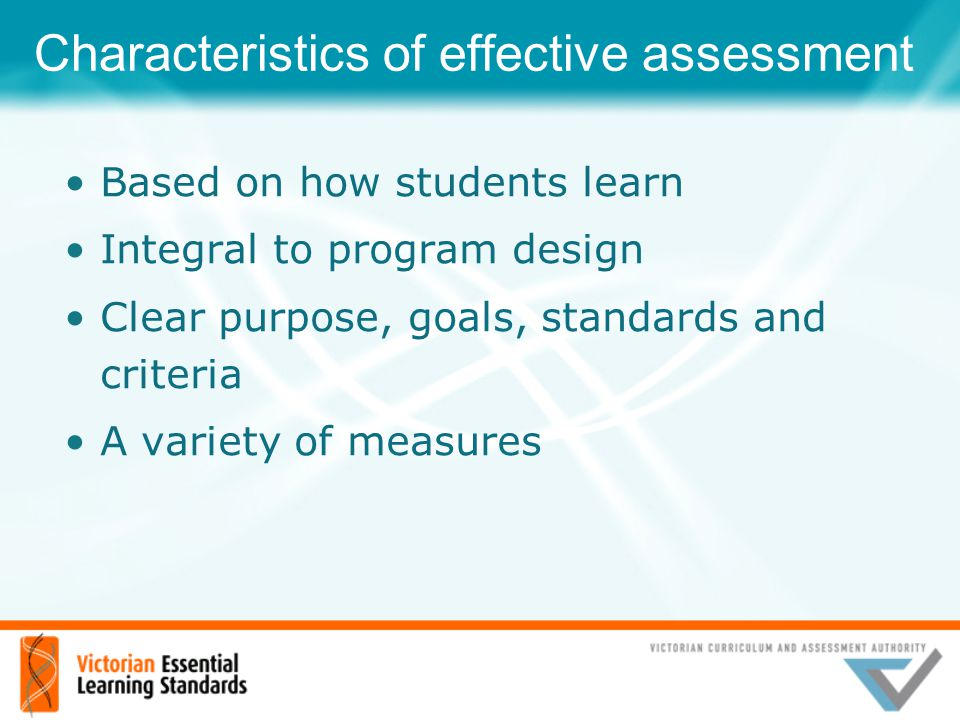 Characteristics of effective assessment Based on how students learn Integral to program design Clear purpose, goals, standards and criteria A variety