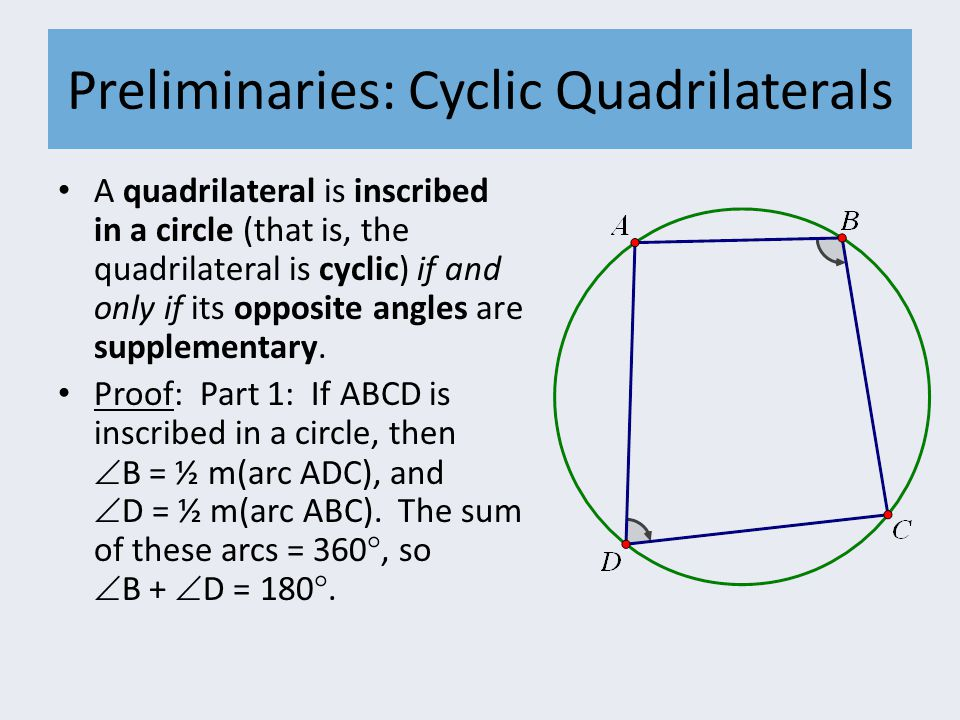 Preliminaries: Cyclic Quadrilaterals A quadrilateral is inscribed in a circle (that is, the quadrilateral is cyclic) if and only if its opposite angles are supplementary.
