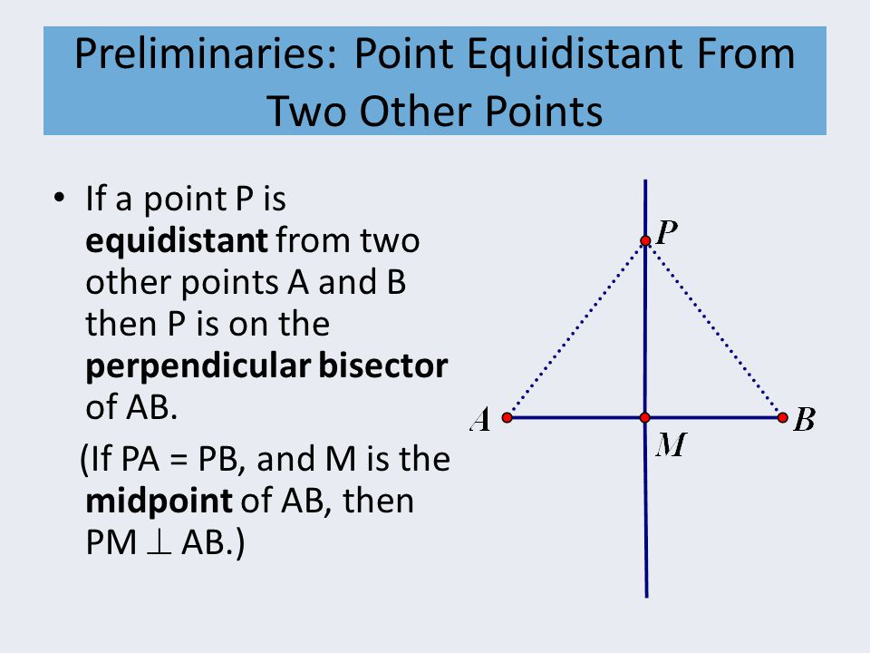 Preliminaries: Point Equidistant From Two Other Points If a point P is equidistant from two other points A and B then P is on the perpendicular bisect