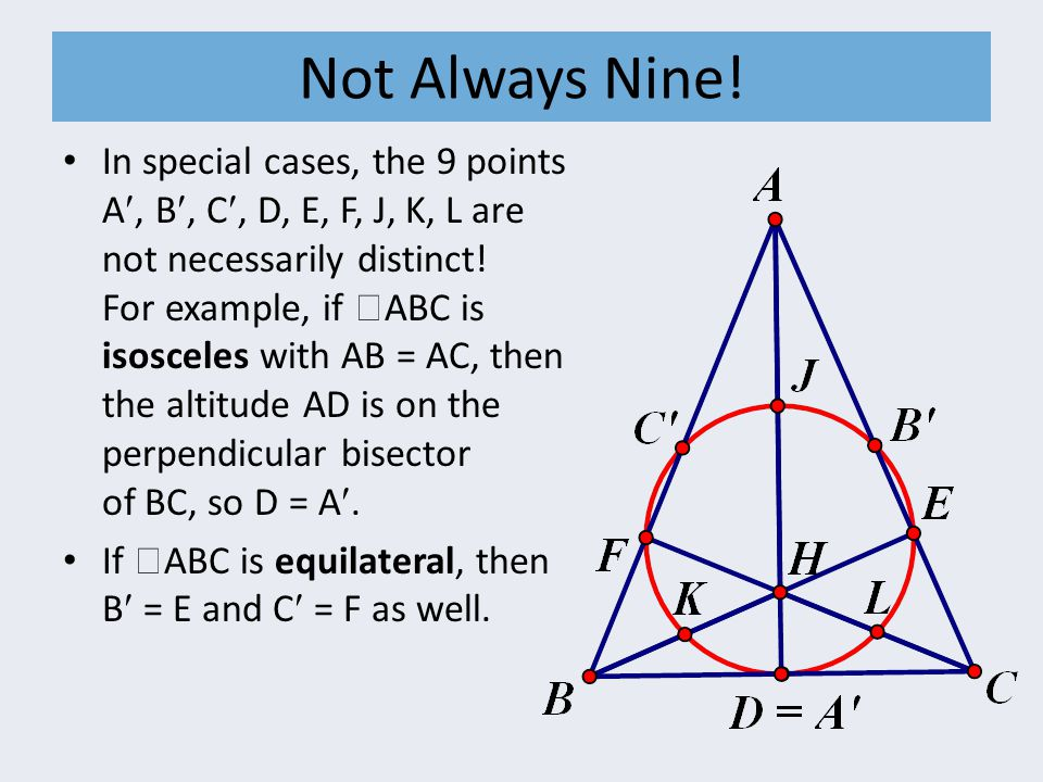 Not Always Nine! In special cases, the 9 points A, B, C, D, E, F, J, K, L are not necessarily distinct! For example, if  ABC is isosceles with AB = A