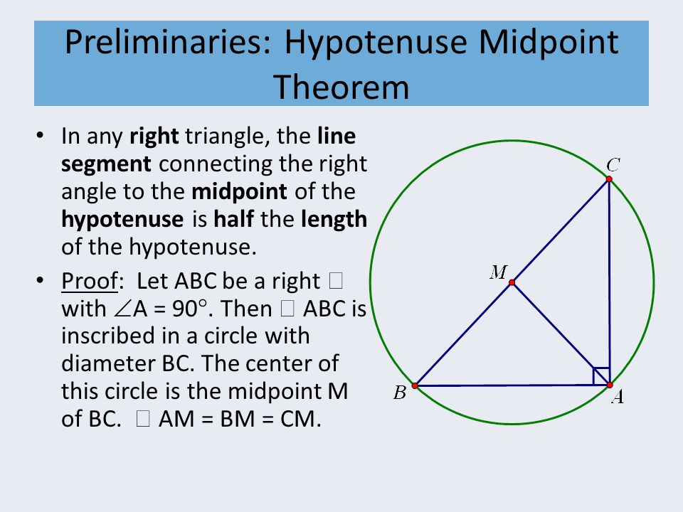 Preliminaries: Hypotenuse Midpoint Theorem In any right triangle, the line segment connecting the right angle to the midpoint of the hypotenuse is half the length of the hypotenuse.