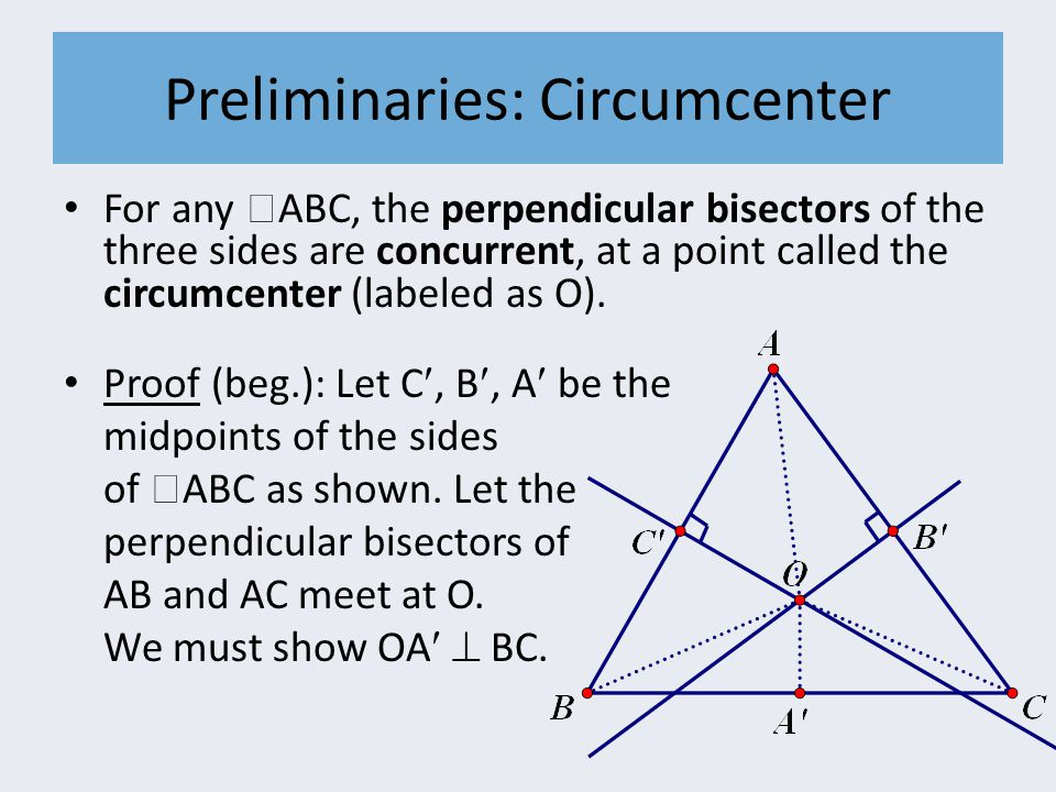 Preliminaries: Circumcenter For any  ABC, the perpendicular bisectors of the three sides are concurrent, at a point called the circumcenter (labeled
