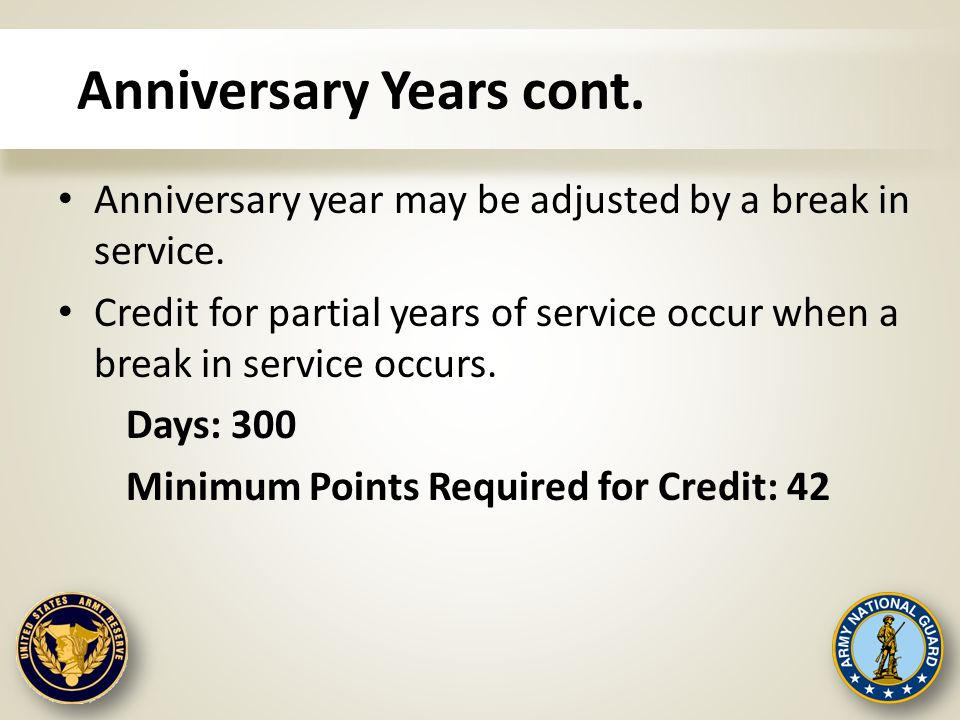 Anniversary Years cont. Anniversary year may be adjusted by a break in service. Credit for partial years of service occur when a break in service occu