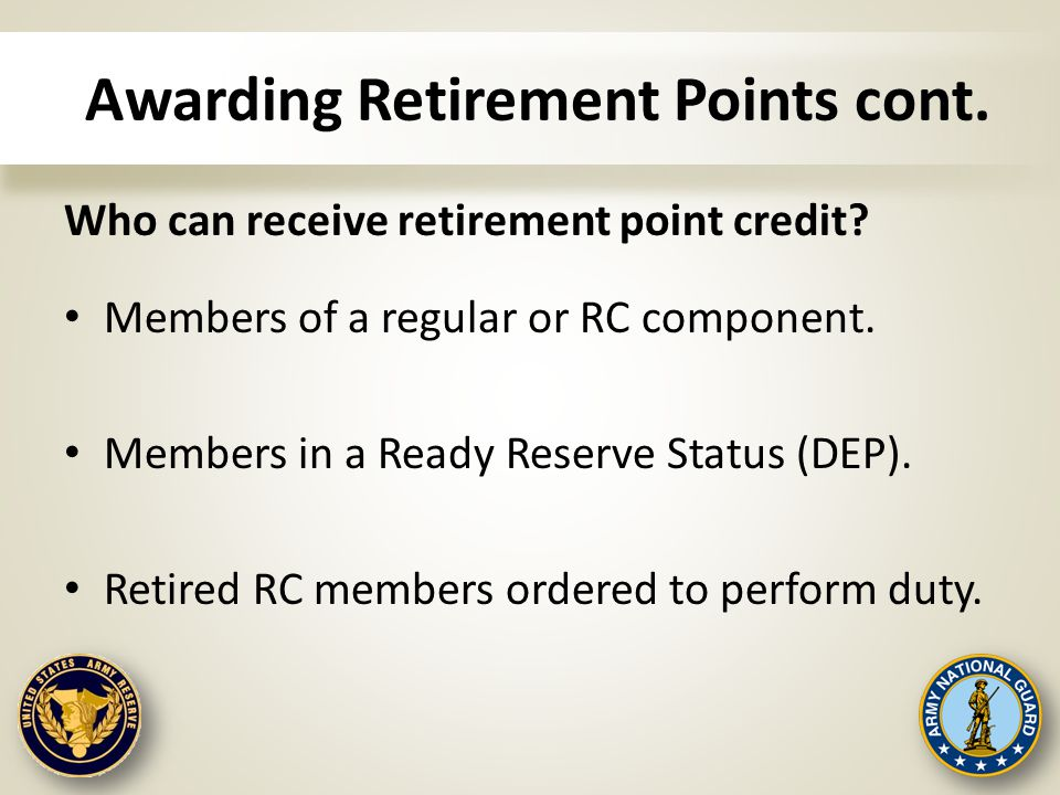 Awarding Retirement Points cont. Who can receive retirement point credit? Members of a regular or RC component. Members in a Ready Reserve Status (DEP