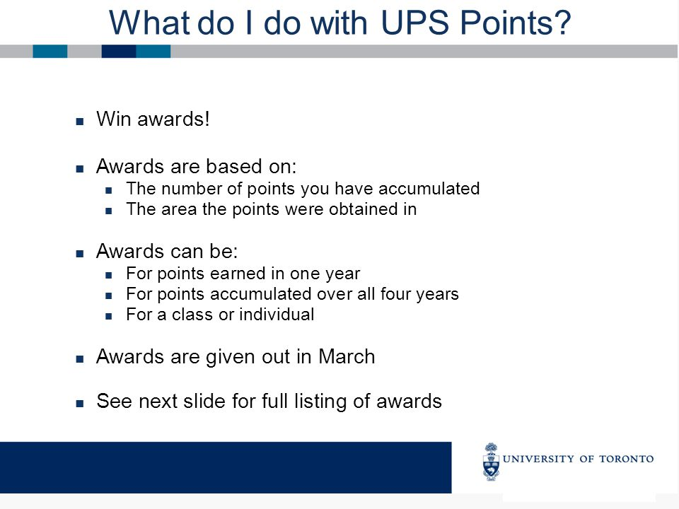 What do I do with UPS Points? Win awards! Awards are based on: The number of points you have accumulated The area the points were obtained in Awards c