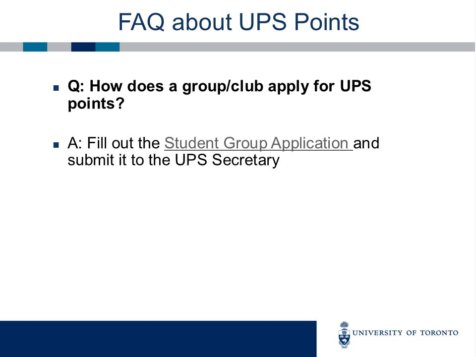 FAQ about UPS Points Q: How does a group/club apply for UPS points? A: Fill out the Student Group Application and submit it to the UPS SecretaryStuden