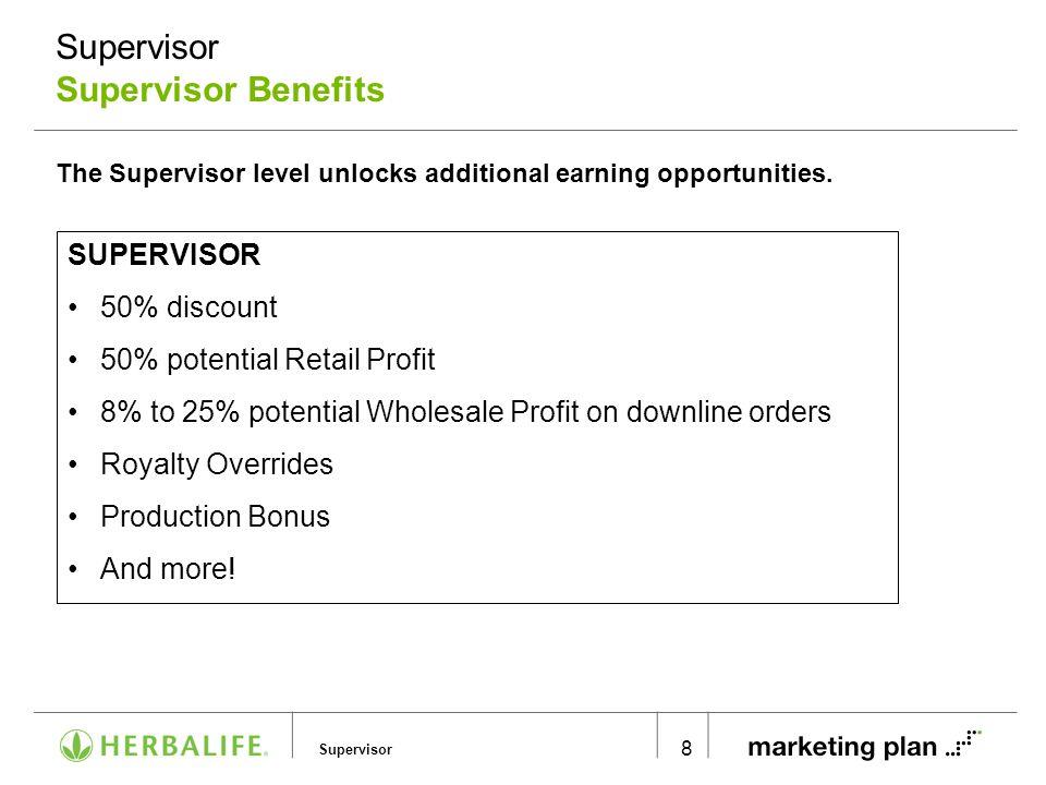 Supervisor Supervisor Supervisor Benefits 8 FULLY QUALIFIED SUPERVISOR 50% discount 50% potential Retail Profit 8% to 25% potential Wholesale Profit o