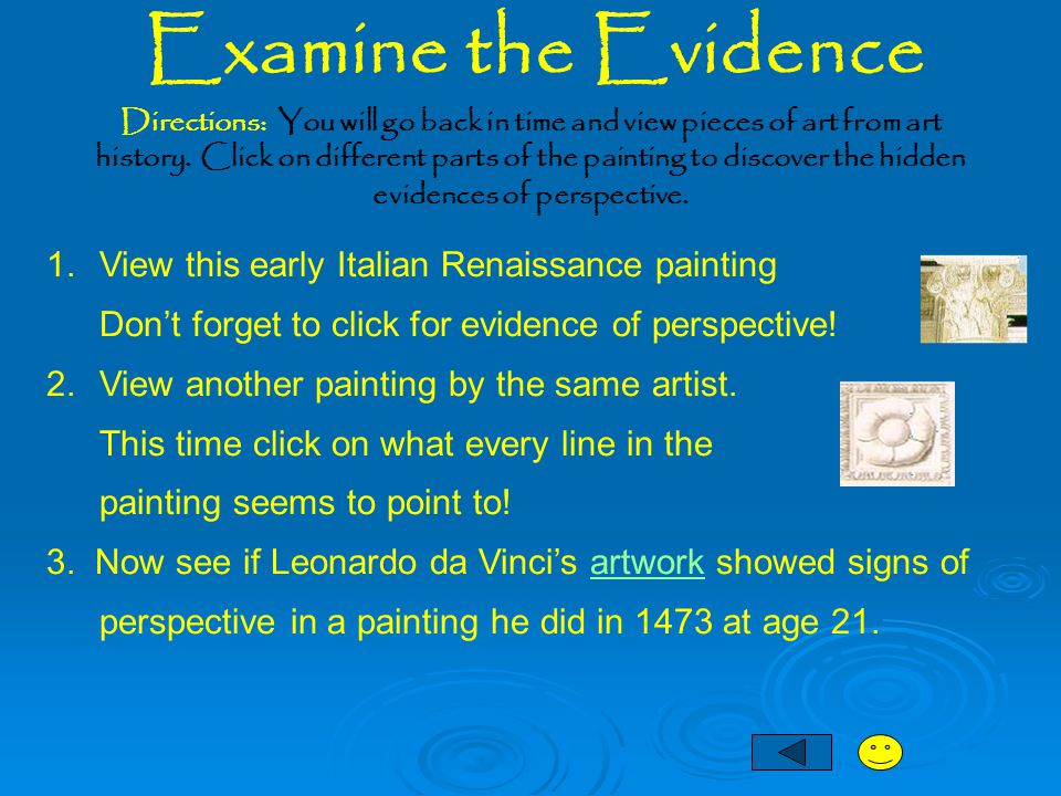 Examine the Evidence 1. View this early Italian Renaissance painting Don't forget to click for evidence of perspective! 2.View another painting by the