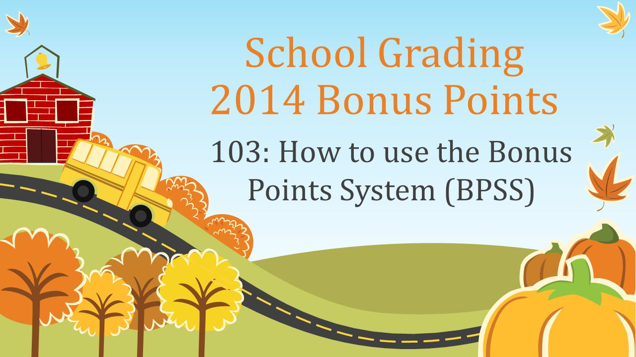 School Grading 2014 Bonus Points 103: How to use the Bonus Points System (BPSS)