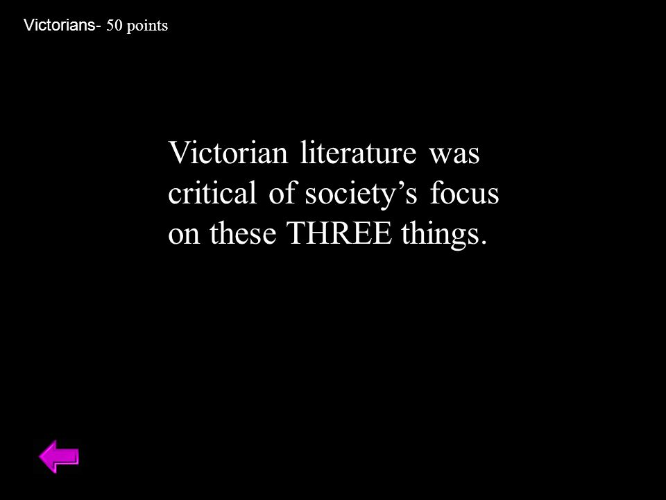 Victorian literature was critical of society's focus on these THREE things. Victorians - 50 points