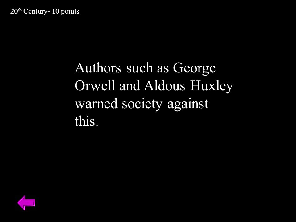 Authors such as George Orwell and Aldous Huxley warned society against this. 20 th Century- 10 points