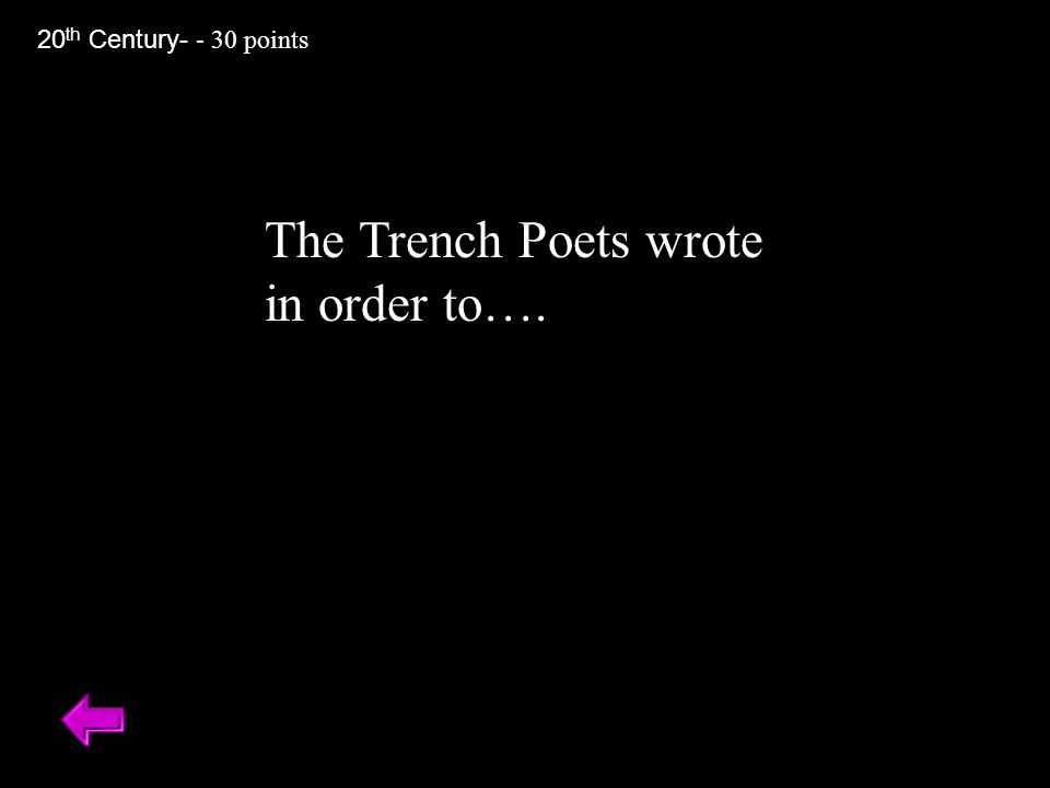The Trench Poets wrote in order to…. 20 th Century- - 30 points