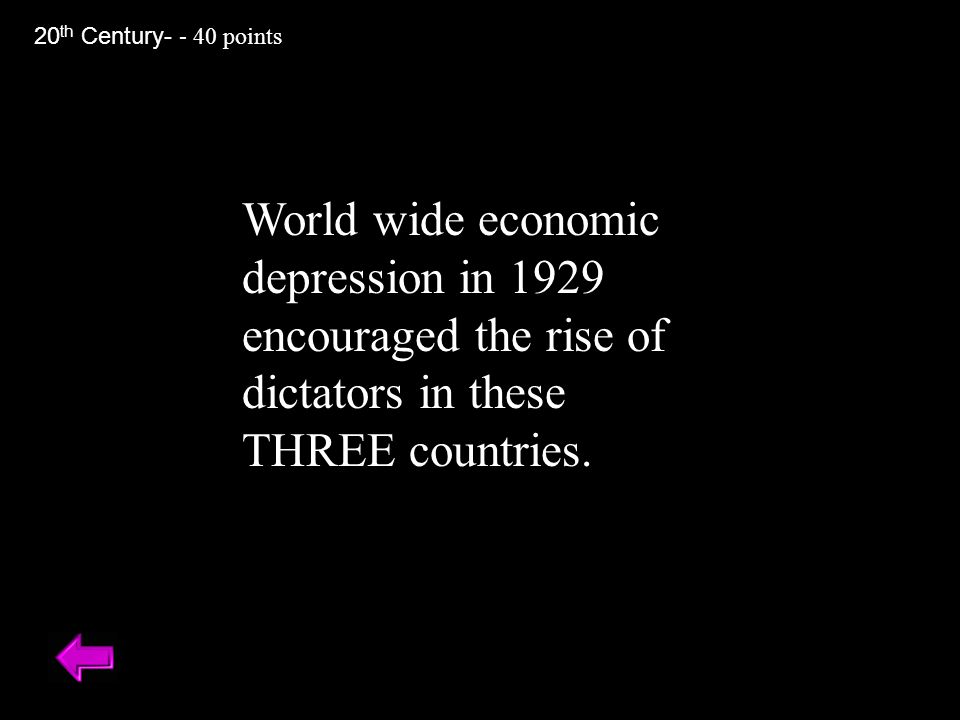 World wide economic depression in 1929 encouraged the rise of dictators in these THREE countries. 20 th Century- - 40 points