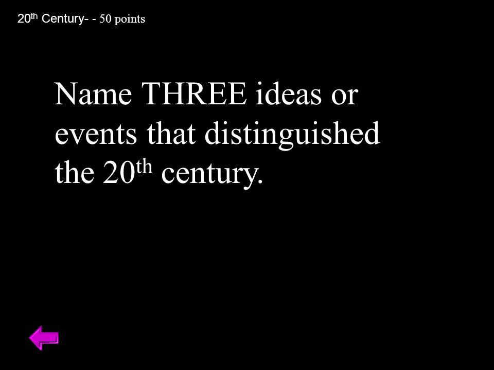 Name THREE ideas or events that distinguished the 20 th century. 20 th Century- - 50 points