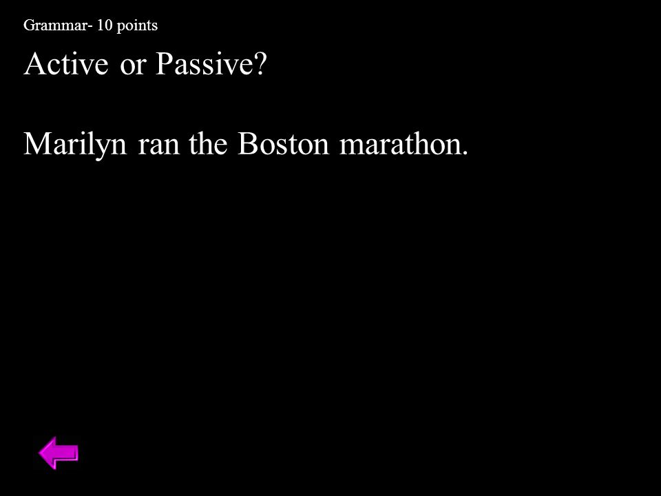 Active or Passive? Marilyn ran the Boston marathon. Marathon Grammar- 10 points