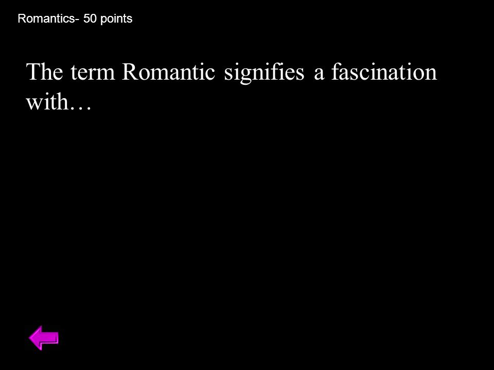 Romantics- 50 points The term Romantic signifies a fascination with…