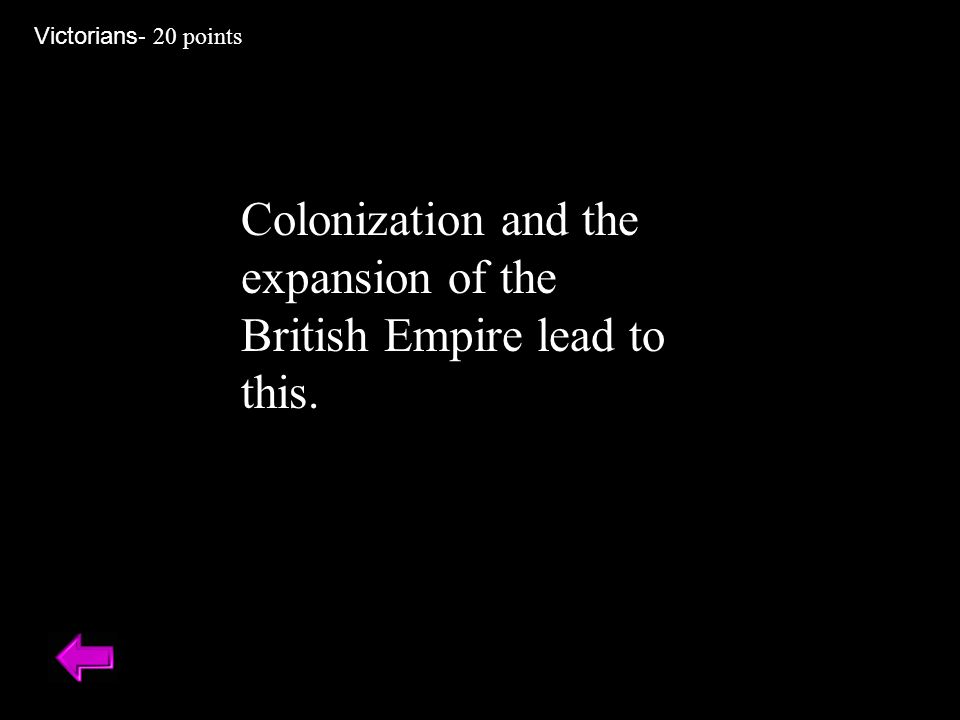 Colonization and the expansion of the British Empire lead to this. Victorians - 20 points