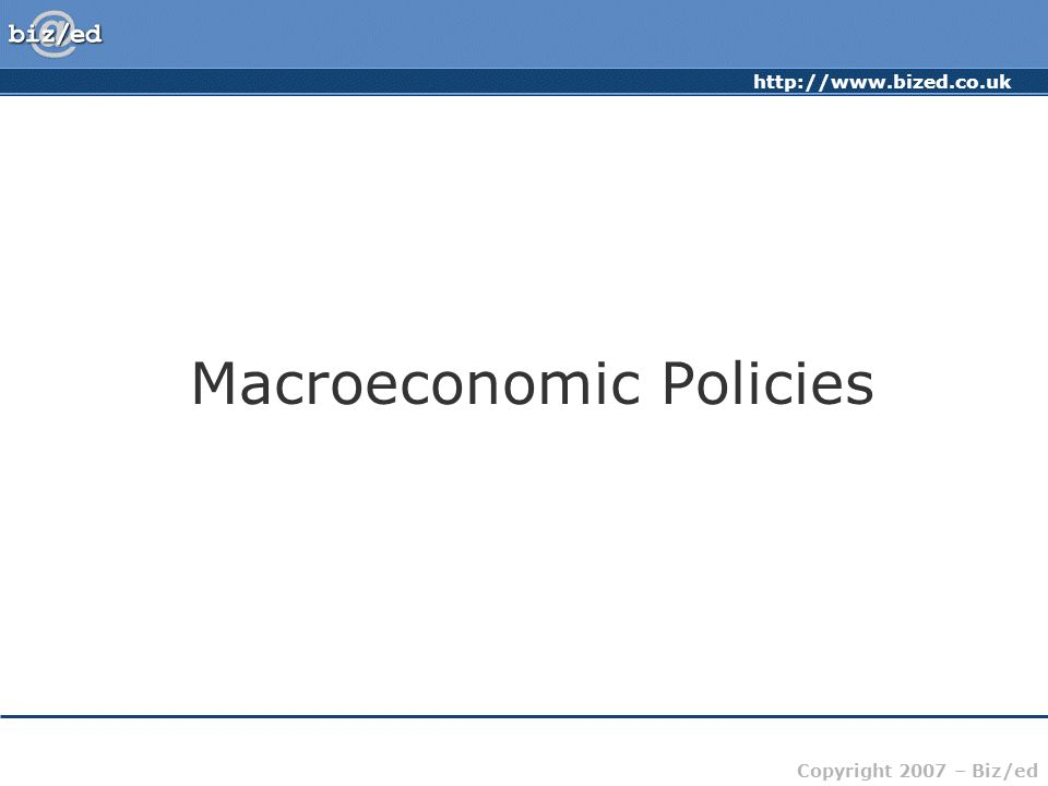 Copyright 2007 – Biz/ed Macroeconomic Policies