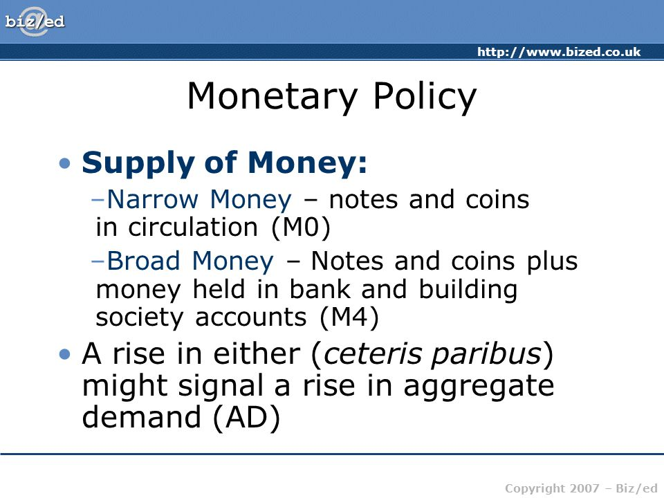 Copyright 2007 – Biz/ed Monetary Policy Supply of Money: –Narrow Money – notes and coins in circulation (M0) –Broad Money – Notes and coins plus money held in bank and building society accounts (M4) A rise in either (ceteris paribus) might signal a rise in aggregate demand (AD)