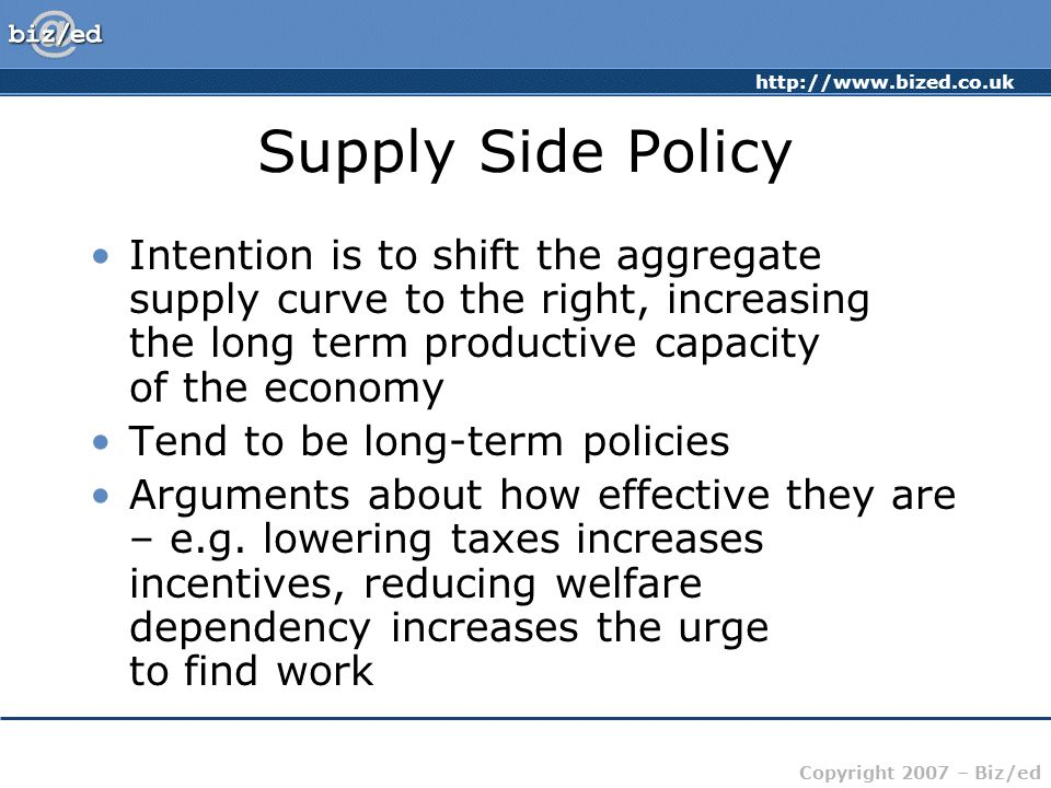 Copyright 2007 – Biz/ed Supply Side Policy Intention is to shift the aggregate supply curve to the right, increasing the long term productive capacity of the economy Tend to be long-term policies Arguments about how effective they are – e.g.