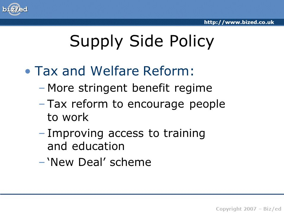 http://www.bized.co.uk Copyright 2007 – Biz/ed Supply Side Policy Tax and Welfare Reform: –More stringent benefit regime –Tax reform to encourage people to work –Improving access to training and education –'New Deal' scheme