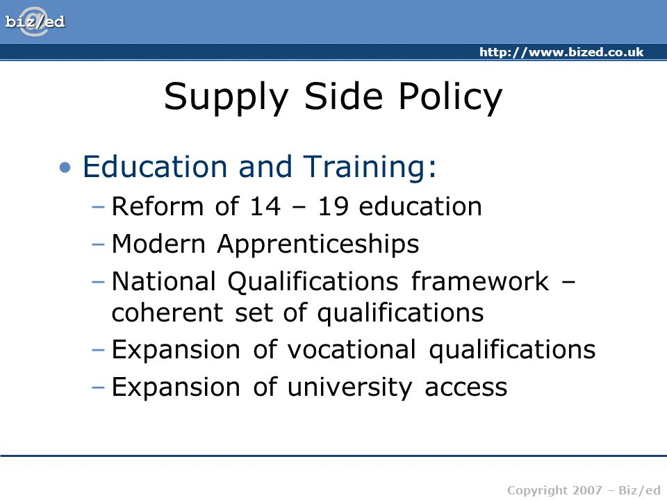 http://www.bized.co.uk Copyright 2007 – Biz/ed Supply Side Policy Education and Training: –Reform of 14 – 19 education –Modern Apprenticeships –National Qualifications framework – coherent set of qualifications –Expansion of vocational qualifications –Expansion of university access