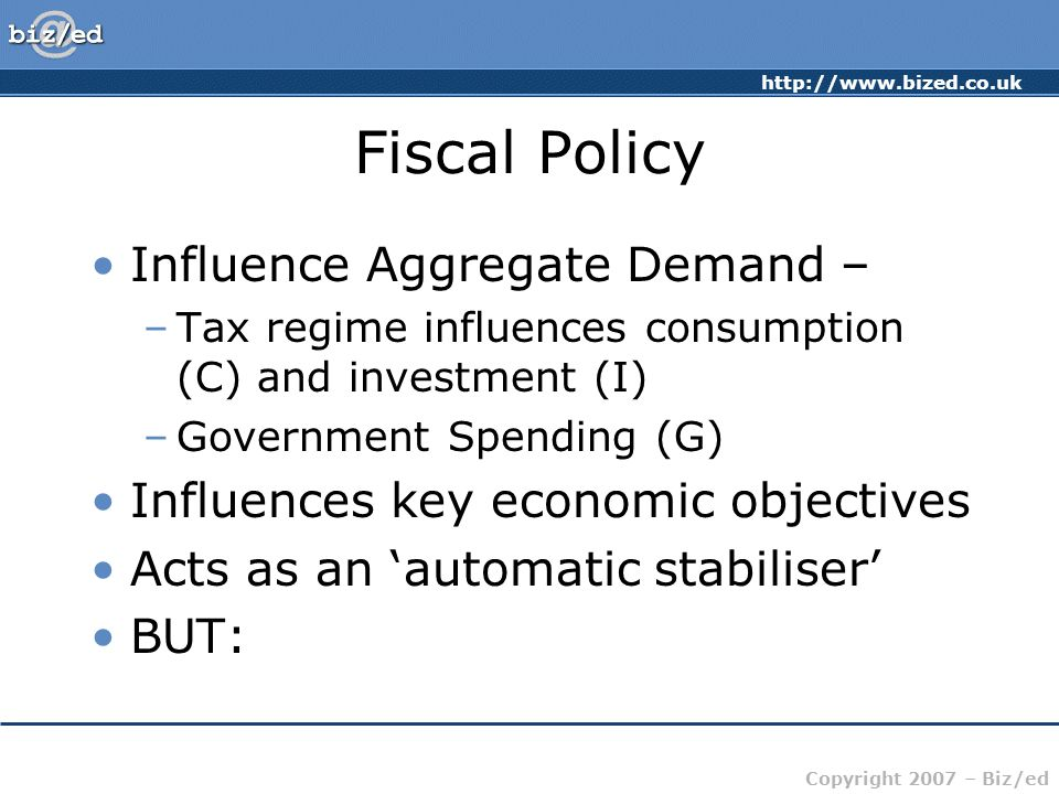 Copyright 2007 – Biz/ed Fiscal Policy Influence Aggregate Demand – –Tax regime influences consumption (C) and investment (I) –Government Spending (G) Influences key economic objectives Acts as an 'automatic stabiliser' BUT: